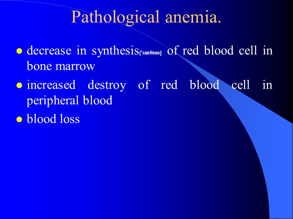 Pathological anemia. decrease in synthesis[ˈsɪnθɪsɪs] of red blood cell in bone marrow. increased destroy of red blood cell in peripheral blood.